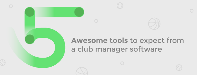 5 awesome tools to expect from a club manager software